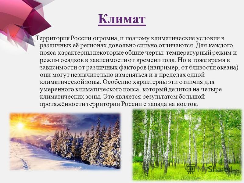 Климат Территория России огромна, и поэтому климатические условия в различных её регионах довольно сильно отличаются. Для каждого пояса характерны некоторые общие черты: температурный режим и режим осадков в зависимости от времени года. Но в тоже вре