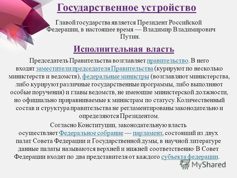 Государственное устройство Главой государства является Президент Российской Федерации, в настоящее время Владимир Владимирович Путин. Исполнительная власть Председатель Правительства возглавляет правительство. В него входят заместители председателя П
