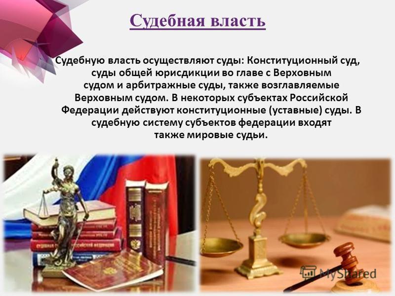 Судебная власть Судебную власть осуществляют суды: Конституционный суд, суды общей юрисдикции во главе с Верховным судом и арбитражные суды, также возглавляемые Верховным судом. В некоторых субъектах Российской Федерации действуют конституционные (ус