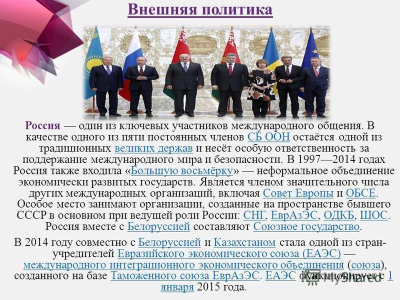 Внешняя политика Россия один из ключевых участников международного общения. В качестве одного из пяти постоянных членов СБ ООН остаётся одной из традиционных великих держав и несёт особую ответственность за поддержание международного мира и безопасно
