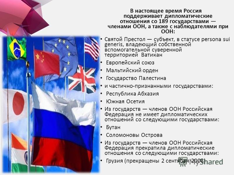 В настоящее время Россия поддерживает дипломатические отношения со 189 государствами членами ООН, а также с наблюдателями при ООН: Святой Престол субъект, в статусе persona sui generis, владеющий собственной вспомогательной суверенной территорией Ват
