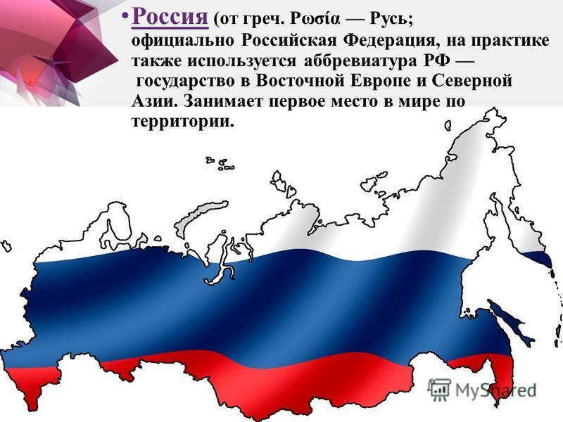 Россия (от греч. Ρωσία Русь; официально Российская Федерация, на практике также используется аббревиатура РФ государство в Восточной Европе и Северной Азии. Занимает первое место в мире по территории.