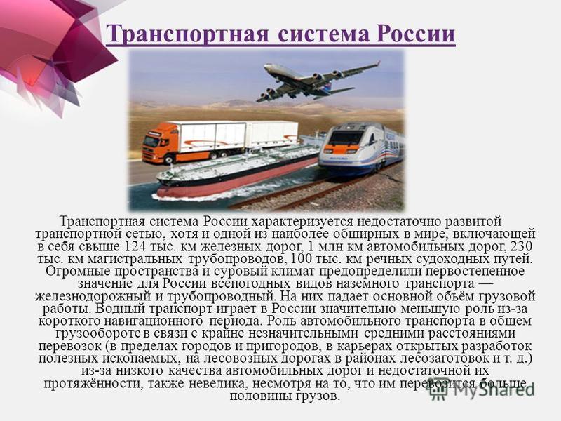 Транспортная система России Транспортная система России характеризуется недостаточно развитой транспортной сетью, хотя и одной из наиболее обширных в мире, включающей в себя свыше 124 тыс. км железных дорог, 1 млн км автомобильных дорог, 230 тыс. км