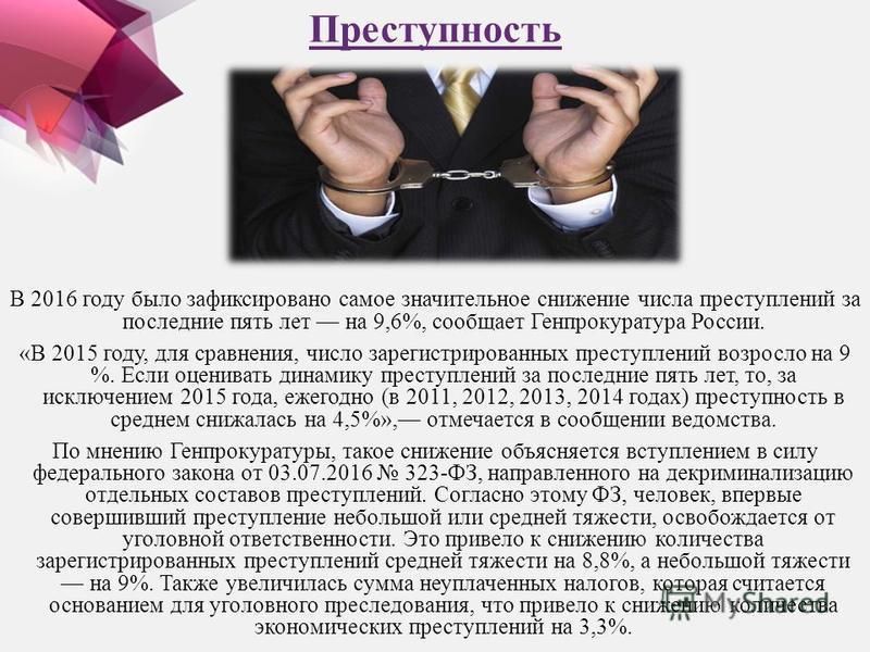 Преступность В 2016 году было зафиксировано самое значительное снижение числа преступлений за последние пять лет на 9,6%, сообщает Генпрокуратура России. «В 2015 году, для сравнения, число зарегистрированных преступлений возросло на 9 %. Если оценива