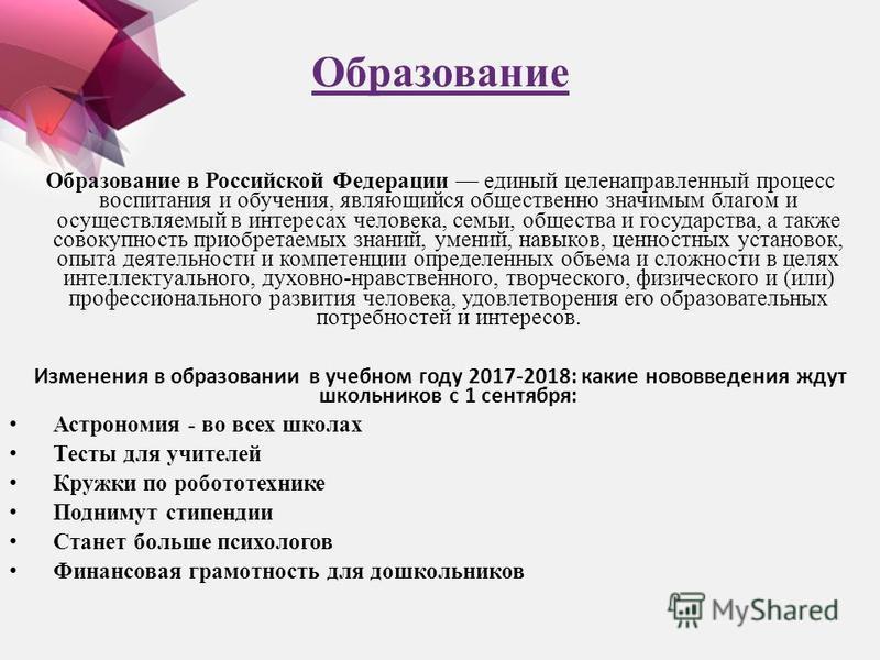 Образование Образование в Российской Федерации единый целенаправленный процесс воспитания и обучения, являющийся общественно значимым благом и осуществляемый в интересах человека, семьи, общества и государства, а также совокупность приобретаемых знан