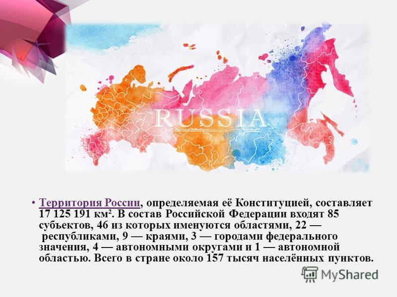 Территория России, определяемая её Конституцией, составляет 17 125 191 км². В состав Российской Федерации входят 85 субъектов, 46 из которых именуются областями, 22 республиками, 9 краями, 3 городами федерального значения, 4 автономными округами и 1