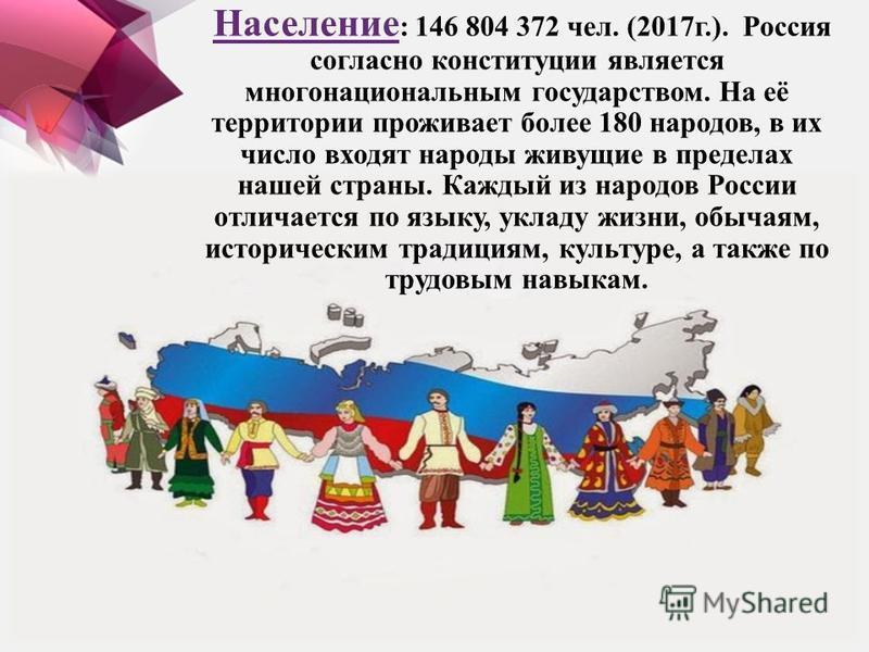 Население : 146 804 372 чел. (2017 г.). Россия согласно конституции является многонациональным государством. На её территории проживает более 180 народов, в их число входят народы живущие в пределах нашей страны. Каждый из народов России отличается п
