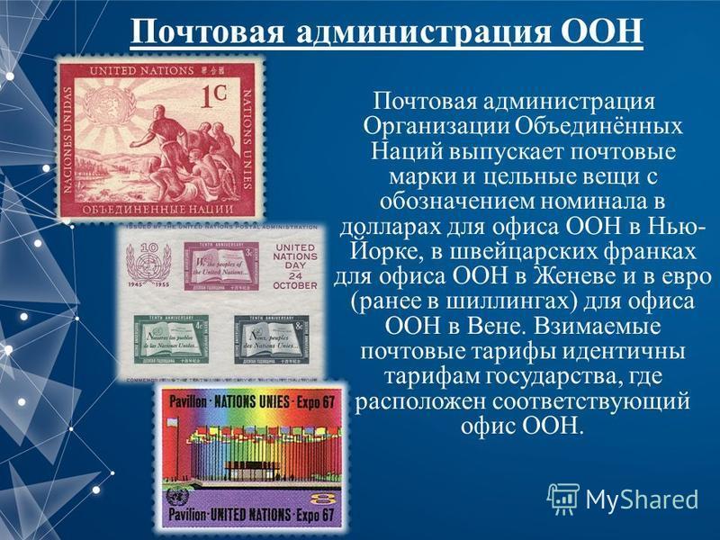 Почтовая администрация ООН Почтовая администрация Организации Объединённых Наций выпускает почтовые марки и цельные вещи с обозначением номинала в долларах для офиса ООН в Нью- Йорке, в швейцарских франках для офиса ООН в Женеве и в евро (ранее в шил
