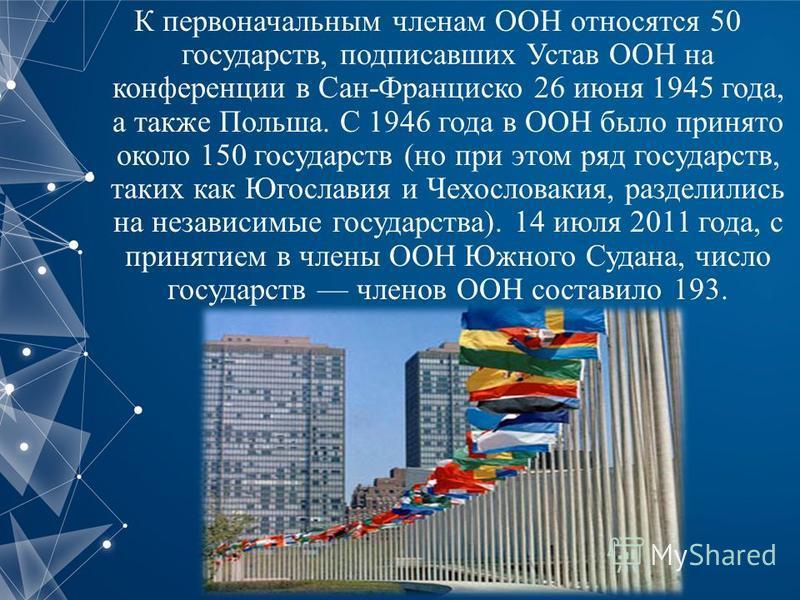 К первоначальным членам ООН относятся 50 государств, подписавших Устав ООН на конференции в Сан-Франциско 26 июня 1945 года, а также Польша. С 1946 года в ООН было принято около 150 государств (но при этом ряд государств, таких как Югославия и Чехосл