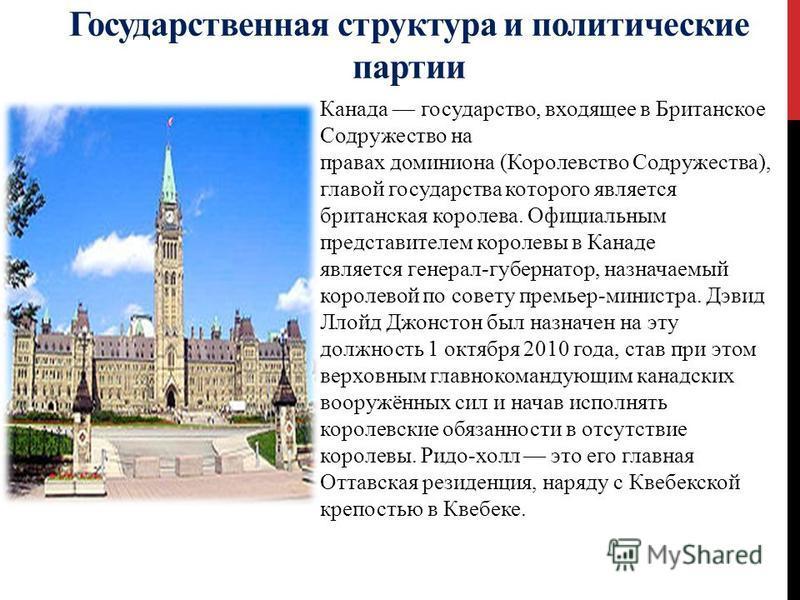 Государственная структура и политические партии Канада государство, входящее в Британское Содружество на правах доминиона (Королевство Содружества), главой государства которого является британская королева. Официальным представителем королевы в Канад