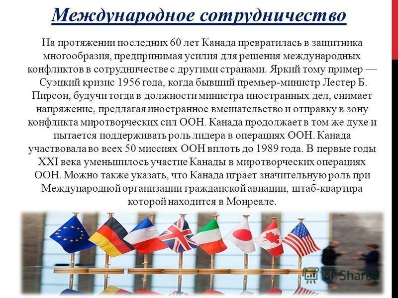 Международное сотрудничество На протяжении последних 60 лет Канада превратилась в защитника многообразия, предпринимая усилия для решения международных конфликтов в сотрудничестве с другими странами. Яркий тому пример Суэцкий кризис 1956 года, когда