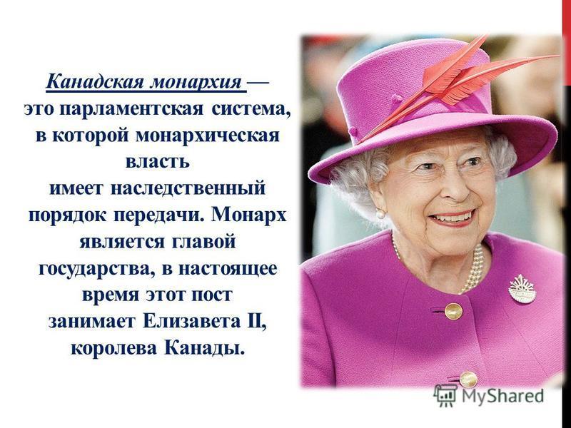 Канадская монархия это парламентская система, в которой монархическая власть имеет наследственный порядок передачи. Монарх является главой государства, в настоящее время этот пост занимает Елизавета II, королева Канады.