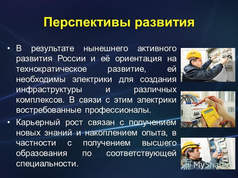Перспективы развития В результате нынешнего активного развития России и её ориентация на технократическое развитие, ей необходимы электрики для создания инфраструктуры и различных комплексов. В связи с этим электрики востребованные профессионалы. Кар