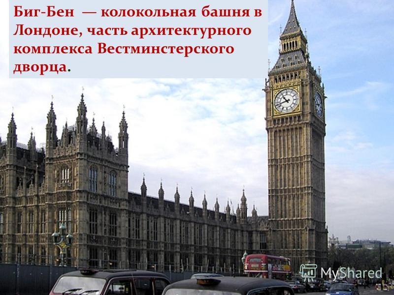 Биг-Бен колокольная башня в Лондоне, часть архитектурного комплекса Вестминстерского дворца.