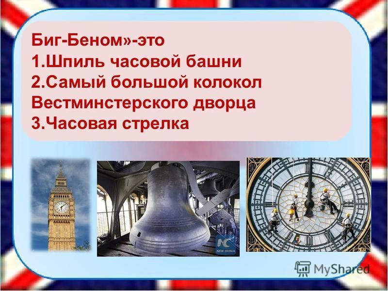 Биг-Беном » -это 1. Шпиль часовой башни 2. Самый большой колокол Вестминстерского дворца 3. Часовая стрелка