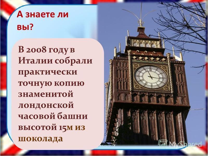 7 А знаете ли вы ? В 2008 году в Италии собрали практически точную копию знаменитой лондонской часовой башни высотой 15 м из шоколада