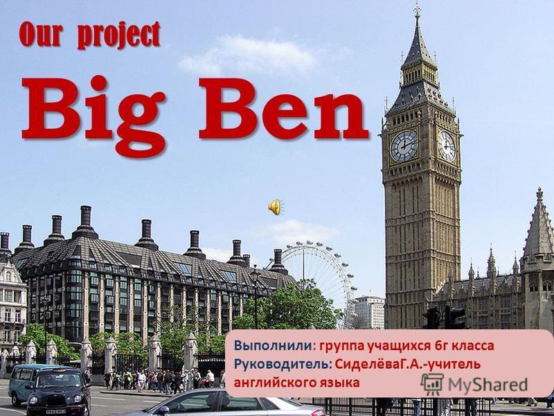 Our project Big Ben Выполнили: группа учащихся 6 г класса Руководитель: СиделёваГ.А.-учитель английского языка