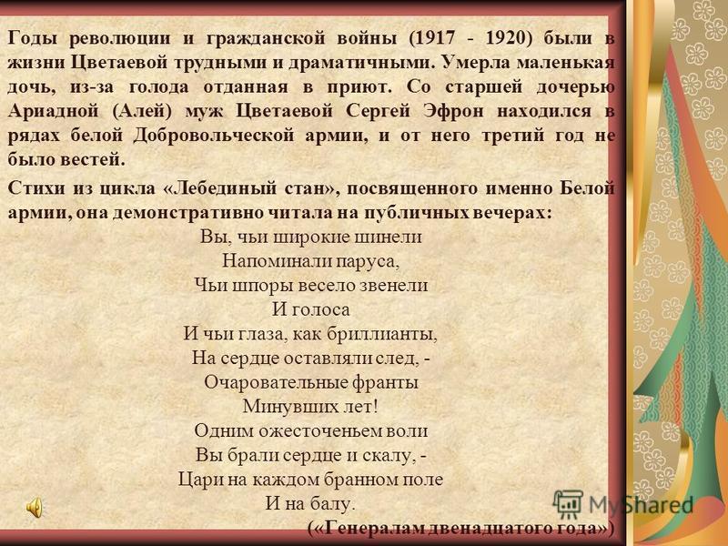 Годы революции и гражданской войны (1917 - 1920) были в жизни Цветаевой трудными и драматичными. Умерла маленькая дочь, из-за голода отданная в приют. Cо старшей дочерью Ариадной (Алей) муж Цветаевой Сергей Эфрон находился в рядах белой Добровольческ
