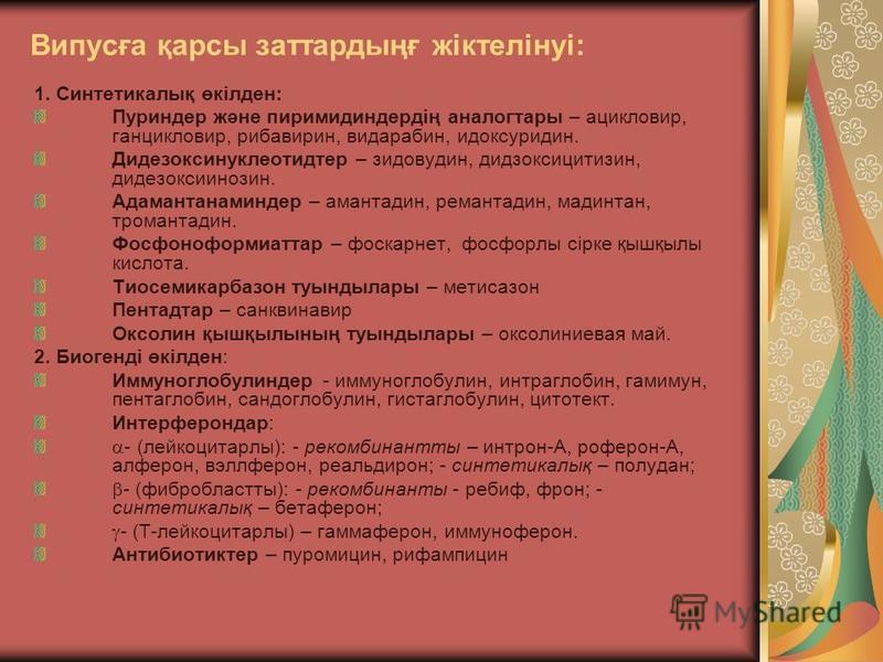 Випусға қарсы заттардыңғ жіктелінуі: 1. Синтетикалық өкілден: Пуриндер және пиримидиндердің аналогтары – ацикловир, ганцикловир, рибавирин, видарабин, идоксуридин. Дидезоксинуклеотидтер – зидовудин, дидзоксицитизин, дидезоксиинозин. Адамантанаминдер
