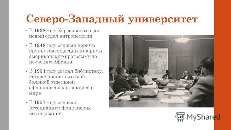 Северо-Западный университет В 1938 году Херсковиц создал новый отдел антропологии В 1948 году основал первую крупную междисциплинарную американскую программу по изучению Африки В 1954 году создал библиотеку, которая является самой большой отдельной а