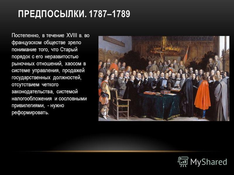 ПРЕДПОСЫЛКИ. 1787–1789 Постепенно, в течение XVIII в. во французском обществе зрело понимание того, что Старый порядок с его неразвитостью рыночных отношений, хаосом в системе управления, продажей государственных должностей, отсутствием четкого закон