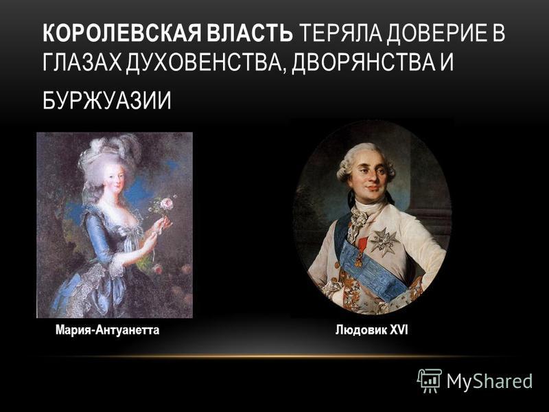 КОРОЛЕВСКАЯ ВЛАСТЬ ТЕРЯЛА ДОВЕРИЕ В ГЛАЗАХ ДУХОВЕНСТВА, ДВОРЯНСТВА И БУРЖУАЗИИ Мария-Антуанетта Людовик XVI