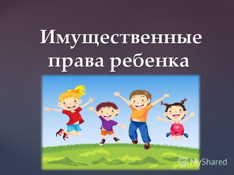 { Имущественные права ребенка Имущественные права ребенка