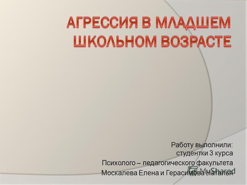 Работу выполнили: студентки 3 курса Психолого – педагогического факультета Москалева Елена и Герасимова Наталья