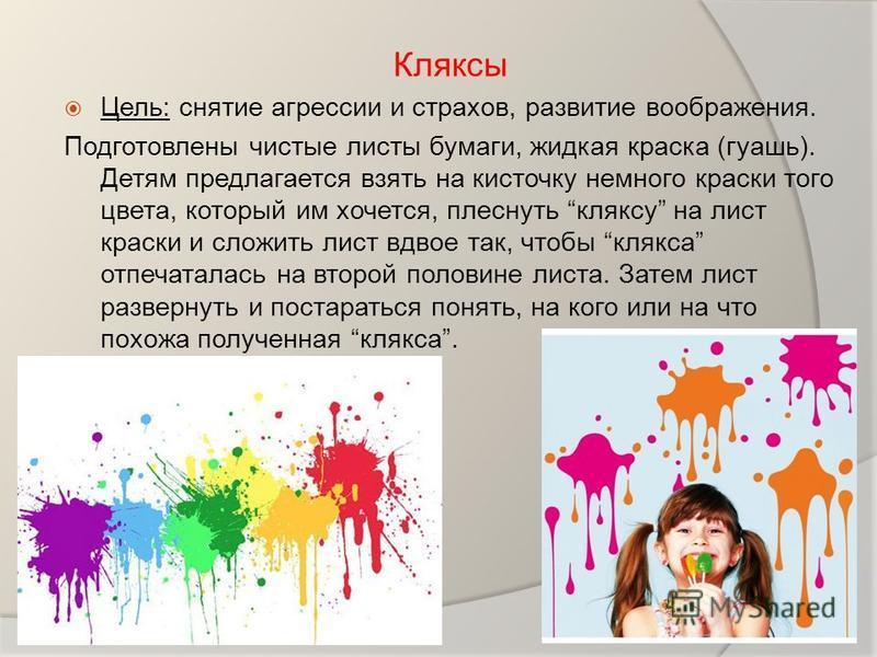 Кляксы Цель: снятие агрессии и страхов, развитие воображения. Подготовлены чистые листы бумаги, жидкая краска (гуашь). Детям предлагается взять на кисточку немного краски того цвета, который им хочется, плеснуть кляксу на лист краски и сложить лист в