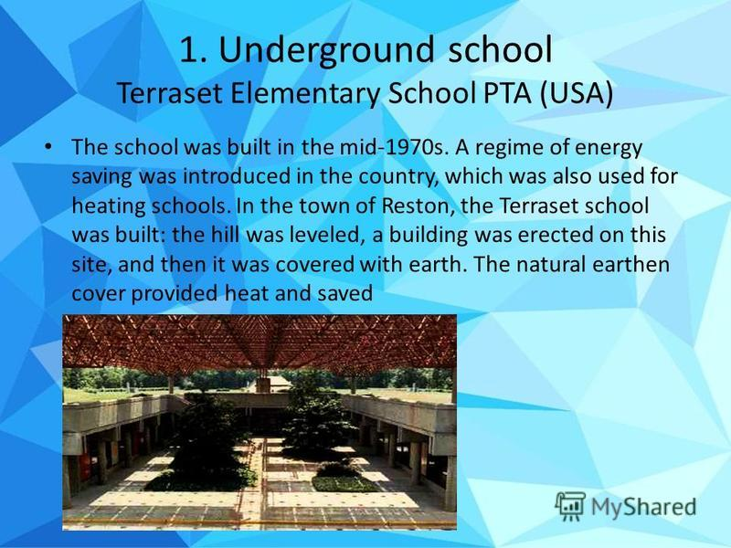 1. Underground school Terraset Elementary School PTA (USA) The school was built in the mid-1970s. A regime of energy saving was introduced in the country, which was also used for heating schools. In the town of Reston, the Terraset school was built: