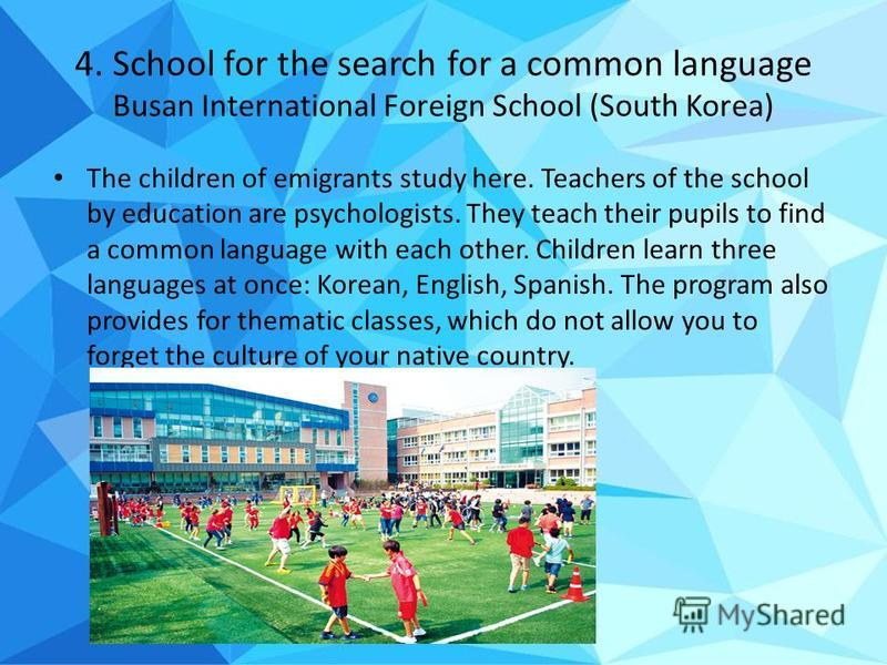 4. School for the search for a common language Busan International Foreign School (South Korea) The children of emigrants study here. Teachers of the school by education are psychologists. They teach their pupils to find a common language with each o