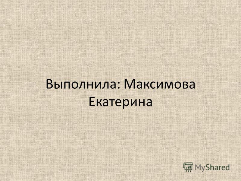 Выполнила: Максимова Екатерина