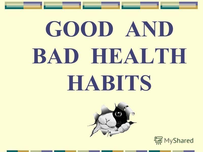 GOOD AND BAD HEALTH HABITS
