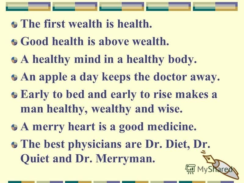 The first wealth is health. Good health is above wealth. A healthy mind in a healthy body. An apple a day keeps the doctor away. Early to bed and early to rise makes a man healthy, wealthy and wise. A merry heart is a good medicine. The best physicia