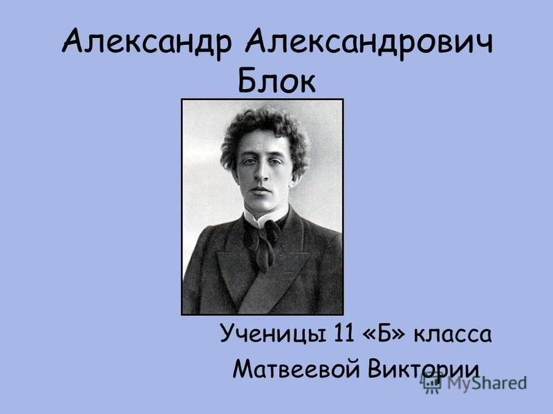 Александр Александрович Блок Ученицы 11 «Б» класса Матвеевой Виктории
