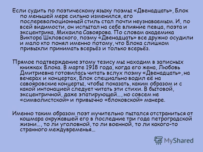 Если судить по поэтическому языку поэмы «Двенадцать», Блок по меньшей мере сильно изменился, его послереволюционный стиль стал почти неузнаваемым. И, по всей видимости, он испытал на себе влияние певца, поэта и эксцентрика, Михаила Савоярова. По слов