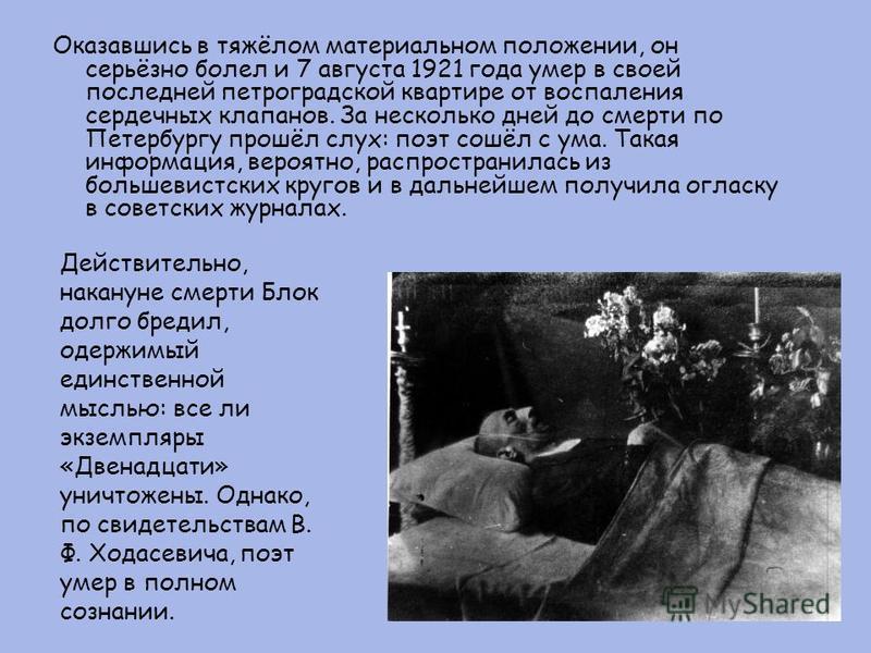 Оказавшись в тяжёлом материальном положении, он серьёзно болел и 7 августа 1921 года умер в своей последней петроградской квартире от воспаления сердечных клапанов. За несколько дней до смерти по Петербургу прошёл слух: поэт сошёл с ума. Такая информ