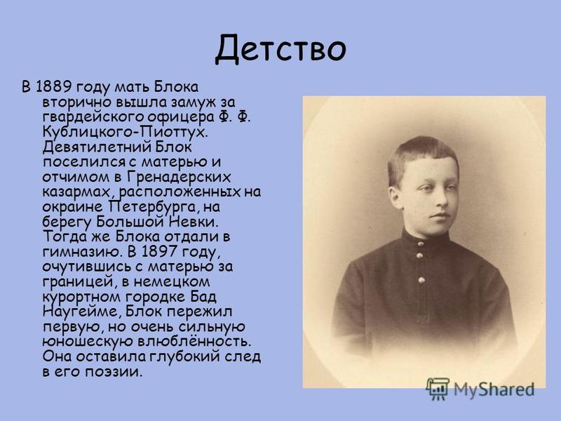 Детство В 1889 году мать Блока вторично вышла замуж за гвардейского офицера Ф. Ф. Кублицкого-Пиоттух. Девятилетний Блок поселился с матерью и отчимом в Гренадерских казармах, расположенных на окраине Петербурга, на берегу Большой Невки. Тогда же Блок