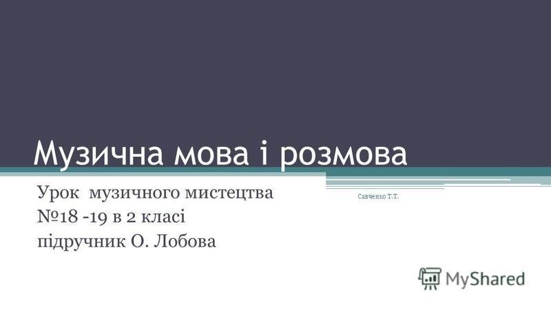 Музична мова і розмова Урок музичного мистецтва 18 -19 в 2 класі підручник О. Лобова Савченко Т.Т.