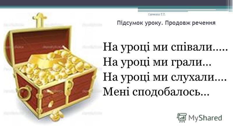 Підсумок уроку. Продовж речення На уроці ми співали….. На уроці ми грали… На уроці ми слухали…. Мені сподобалось… Савченко Т.Т.
