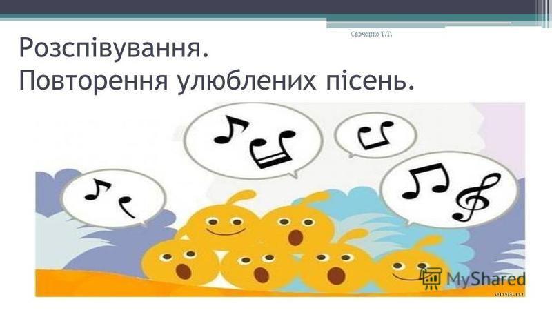 Розспівування. Повторення улюблених пісень. Савченко Т.Т.