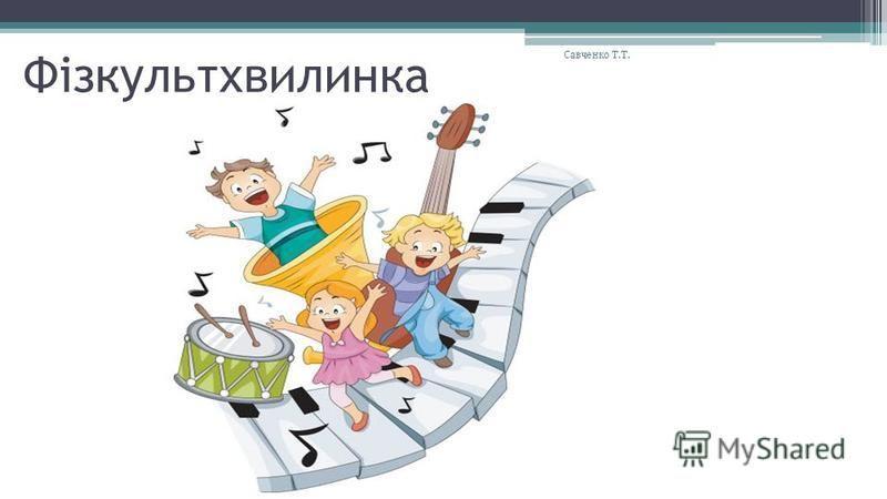 Фізкультхвилинка Савченко Т.Т.