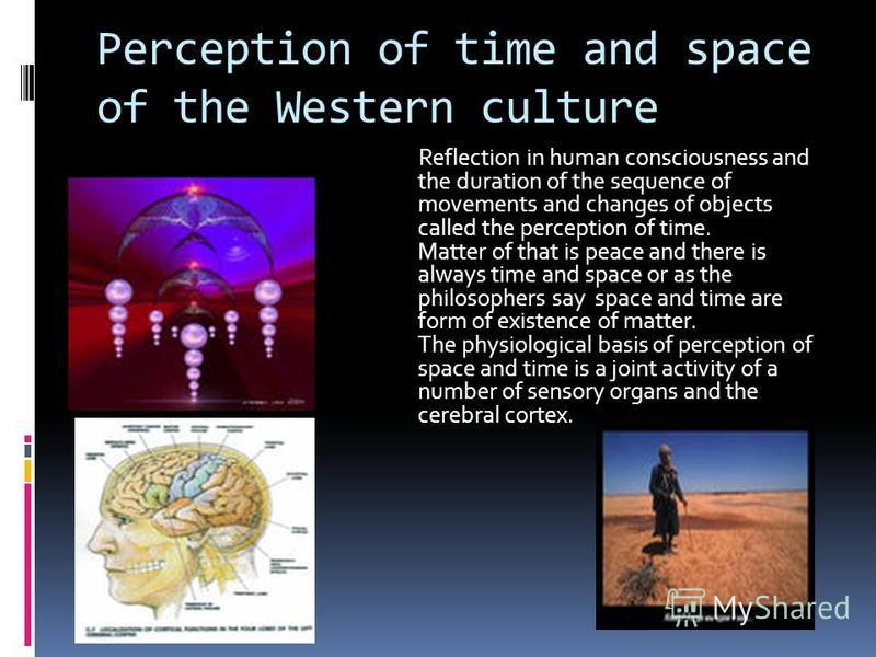 Perception of time and space of the Western culture Reflection in human consciousness and the duration of the sequence of movements and changes of objects called the perception of time. Matter of that is peace and there is always time and space or as