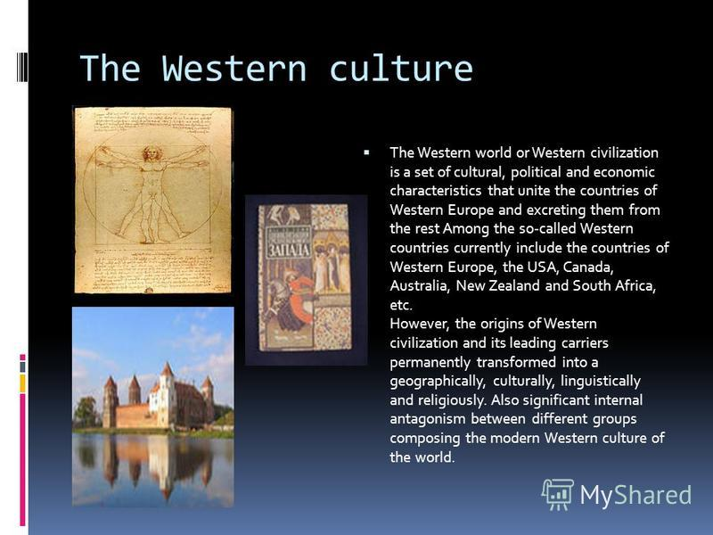 The Western culture The Western world or Western civilization is a set of cultural, political and economic characteristics that unite the countries of Western Europe and excreting them from the rest Among the so-called Western countries currently inc
