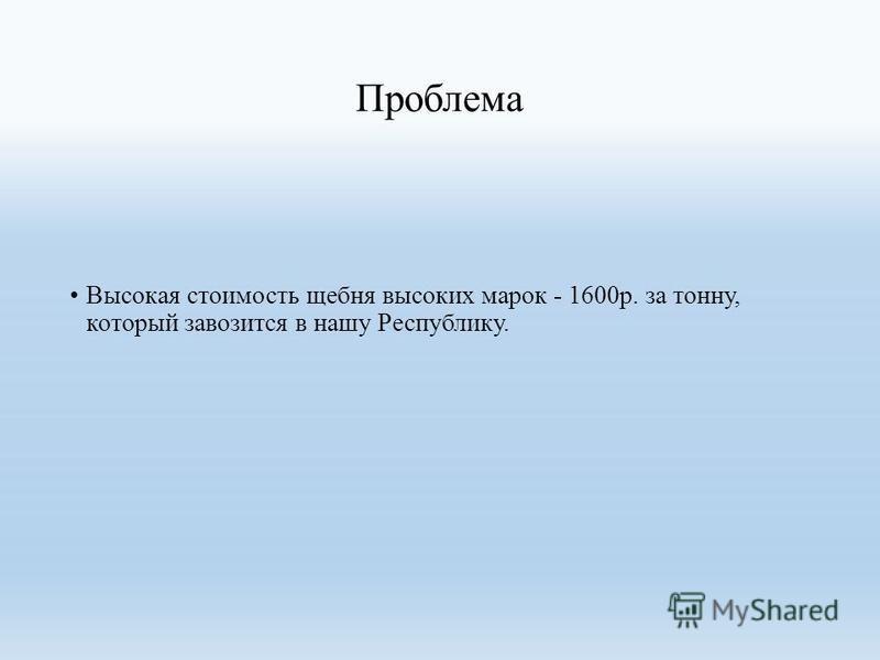 Проблема Высокая стоимость щебня высоких марок - 1600 р. за тонну, который завозится в нашу Республику.