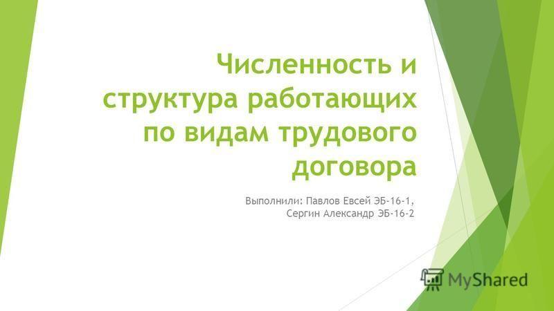 Численность и структура работающих по видам трудового договора Выполнили: Павлов Евсей ЭБ-16-1, Сергин Александр ЭБ-16-2
