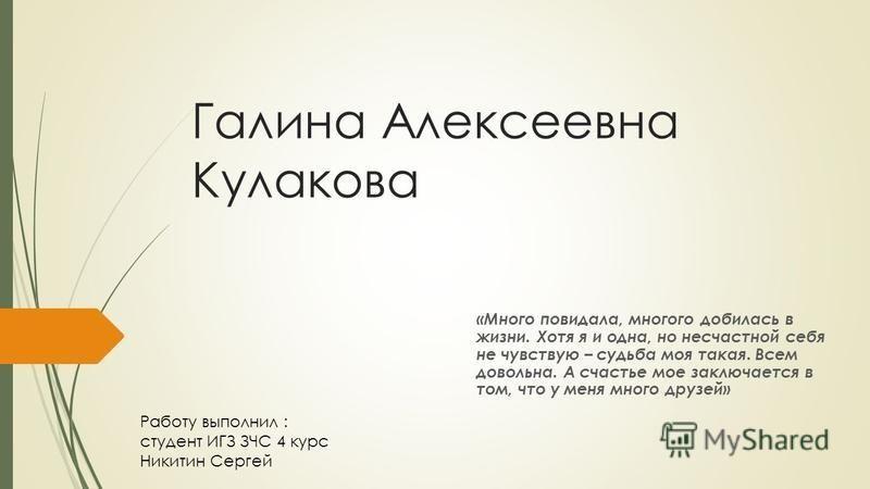 Галина Алексеевна Кулакова «Много повидала, многого добилась в жизни. Хотя я и одна, но несчастной себя не чувствую – судьба моя такая. Всем довольна. А счастье мое заключается в том, что у меня много друзей» Работу выполнил : студент ИГЗ ЗЧС 4 курс