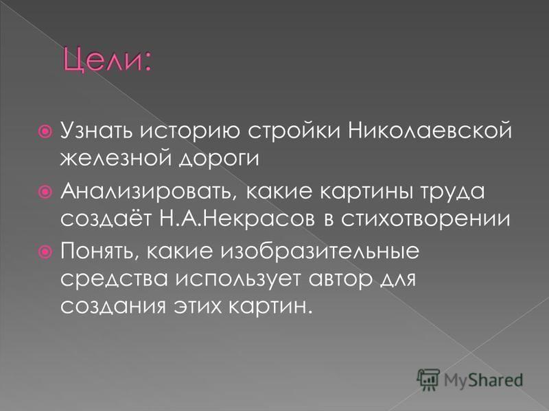 Узнать историю стройки Николаевской железной дороги Анализировать, какие картины труда создаёт Н.А.Некрасов в стихотворении Понять, какие изобразительные средства использует автор для создания этих картин.