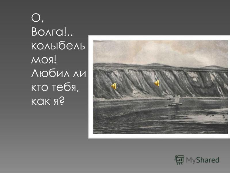 О, Волга!.. колыбель моя! Любил ли кто тебя, как я?
