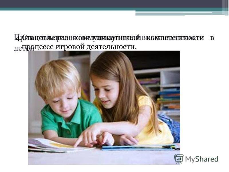 Принципы развития коммуникативных навыков детей 4. Становление коммуникативной компетентности в процессе игровой деятельности.